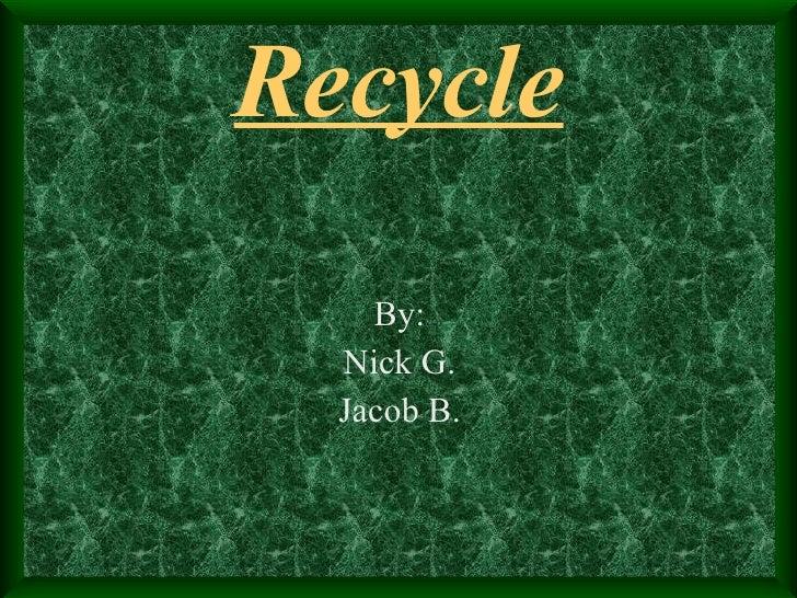 Recycle <ul><li>By: </li></ul><ul><li>Nick G. </li></ul><ul><li>Jacob B. </li></ul>