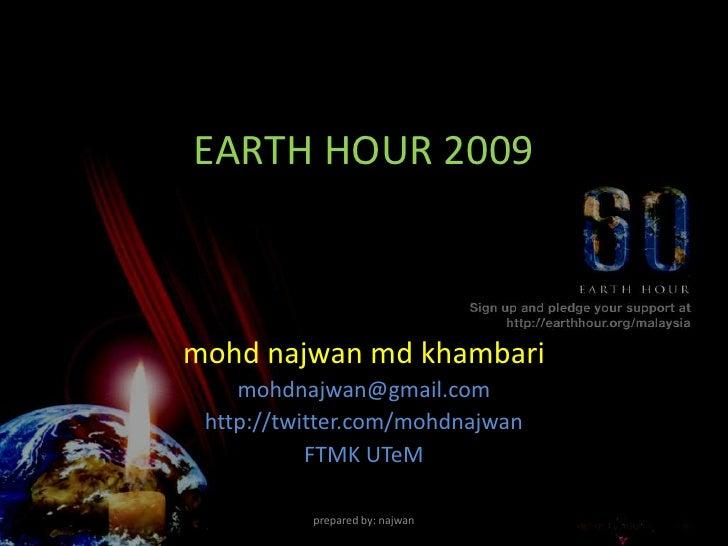 EARTH HOUR 2009    mohd najwan md khambari     mohdnajwan@gmail.com  http://twitter.com/mohdnajwan            FTMK UTeM   ...