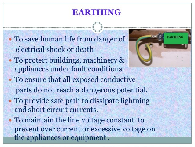 EARTHING To save human life from danger ofelectrical shock or death To protect buildings, machinery &appliances under fa...