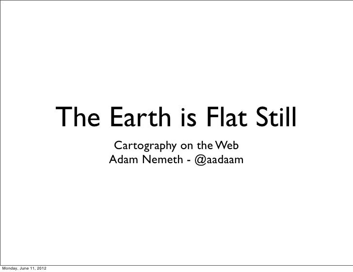 The Earth is Flat Still                              Cartography on the Web                             Adam Nemeth - @aad...