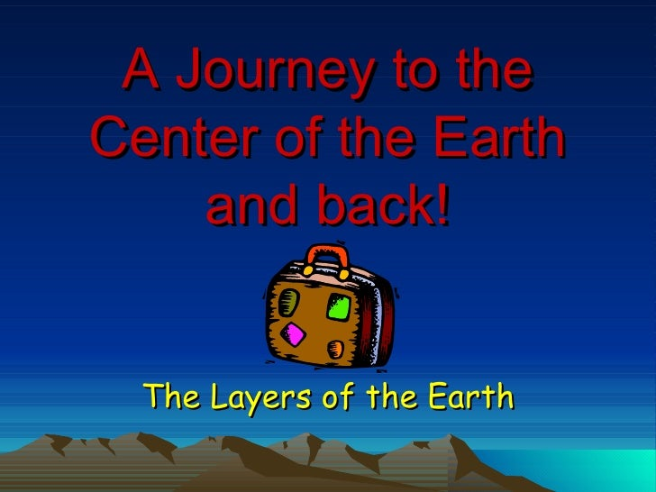 A Journey to the Center of the Earth and back! The Layers of the Earth