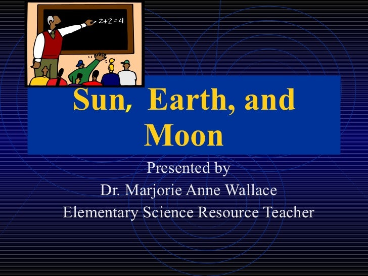 Sun ,  Earth, and Moon Presented by Dr. Marjorie Anne Wallace Elementary Science Resource Teacher