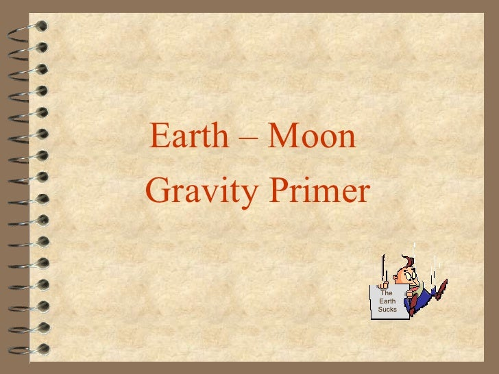 Earth – Moon  Gravity Primer The  Earth Sucks