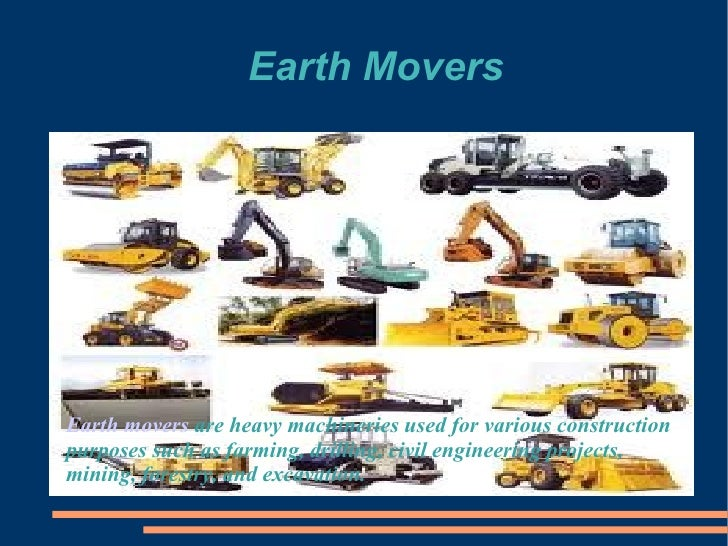 Earth MoversEarth movers are heavy machineries used for various constructionpurposes such as farming, drilling, civil engi...