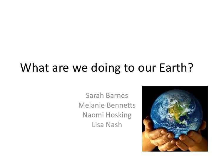 What are we doing to our Earth?            Sarah Barnes          Melanie Bennetts           Naomi Hosking              Lis...