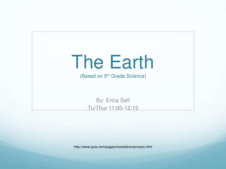 The Earth(Based on 5th Grade Science)<br />By: Erica Sell<br />Tu/Thur 11:00-12:15<br />http://www.quia.com/pages/hostette...