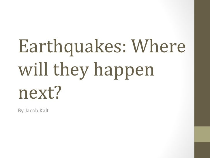 Earthquakes: Where will they happen next? By Jacob Kalt