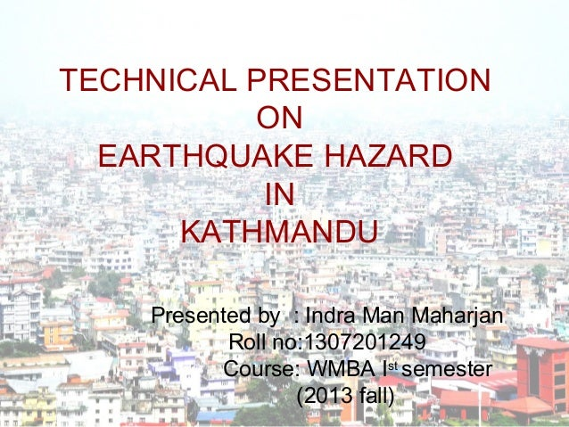 TECHNICAL PRESENTATION ON EARTHQUAKE HAZARD IN KATHMANDU Presented by : Indra Man Maharjan Roll no:1307201249 Course: WMBA...