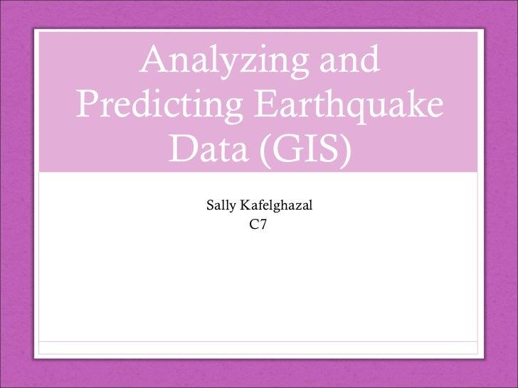 Analyzing and Predicting Earthquake Data (GIS) Sally Kafelghazal C7
