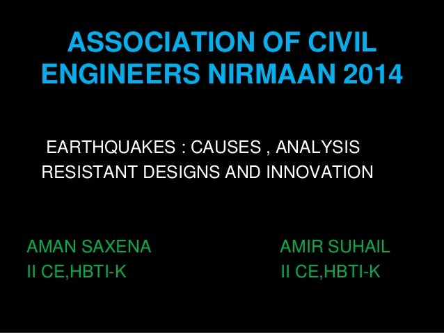 ASSOCIATION OF CIVIL ENGINEERS NIRMAAN 2014 EARTHQUAKES : CAUSES , ANALYSIS RESISTANT DESIGNS AND INNOVATION AMAN SAXENA A...