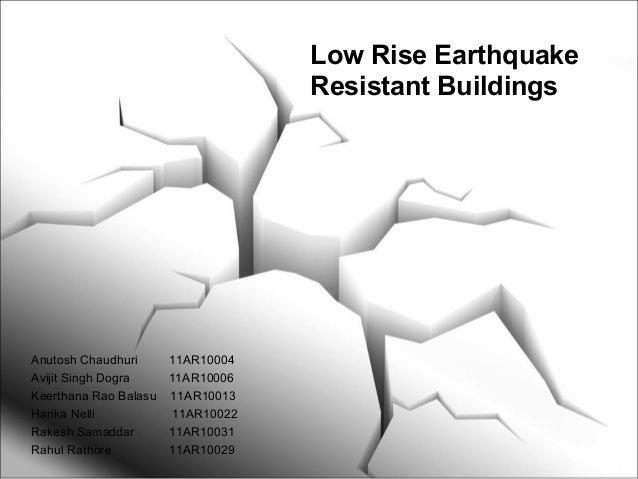 Low Rise Earthquake Resistant Buildings Anutosh Chaudhuri 11AR10004 Avijit Singh Dogra 11AR10006 Keerthana Rao Balasu 11AR...