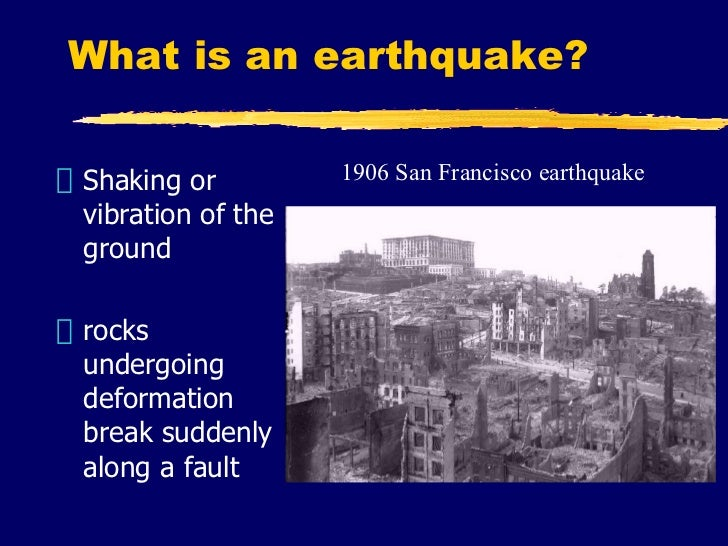 What is an earthquake? <ul><li>Shaking or vibration of the ground </li></ul><ul><li>rocks undergoing deformation break sud...