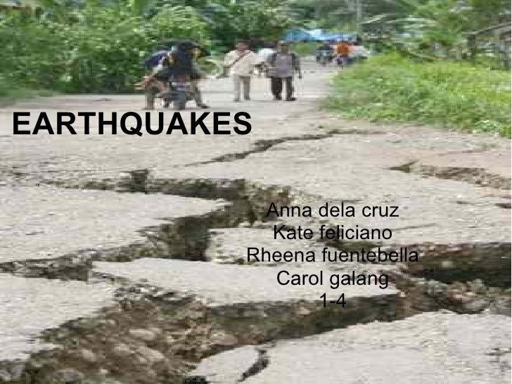 EARTHQUAKES Anna dela cruz Kate feliciano Rheena fuentebella Carol galang 1-4