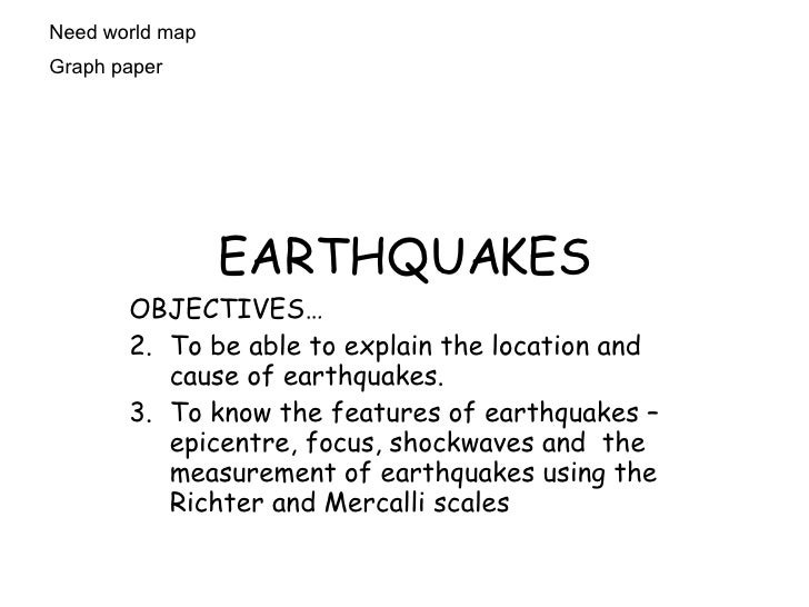 EARTHQUAKES <ul><li>OBJECTIVES… </li></ul><ul><li>To be able to explain the location and cause of earthquakes.  </li></ul>...