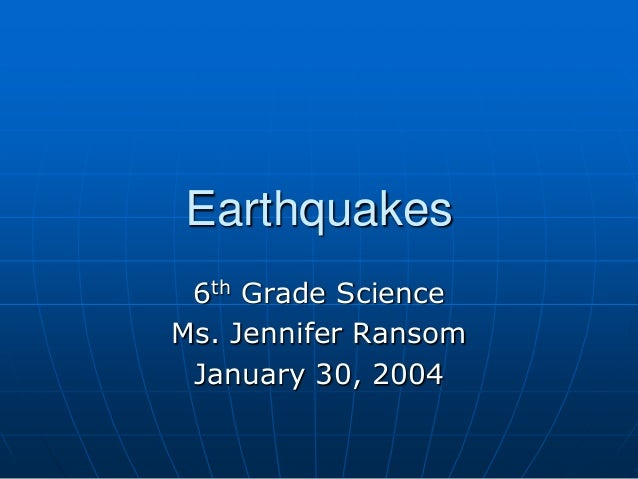 Earthquakes 6th Grade Science Ms. Jennifer Ransom January 30, 2004