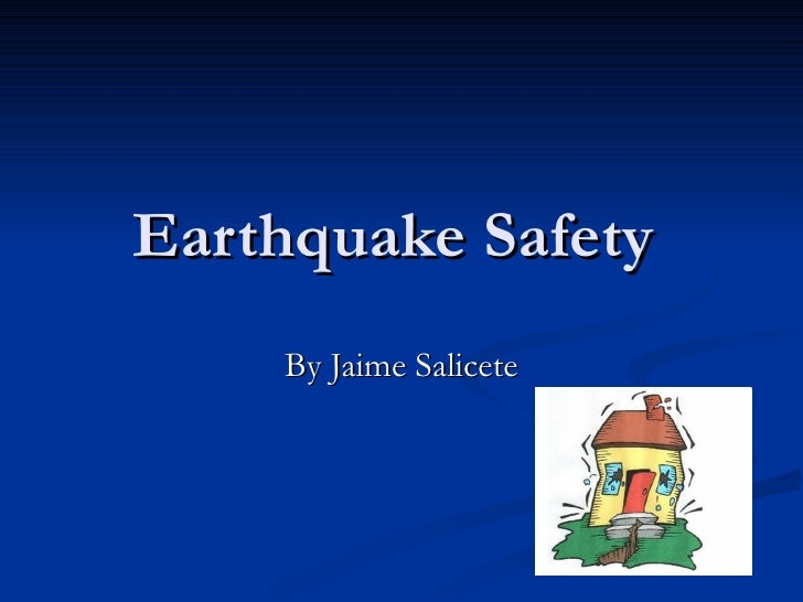 Earthquake Safety  By Jaime Salicete