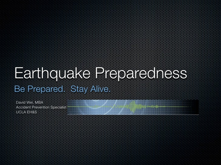Earthquake Preparedness Be Prepared. Stay Alive. David Wei, MBA Accident Prevention Specialist UCLA EH&S