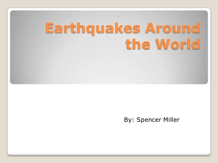 Earthquakes Around the World<br />By: Spencer Miller<br />