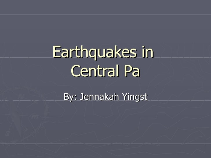 Earthquakes in  Central Pa By: Jennakah Yingst