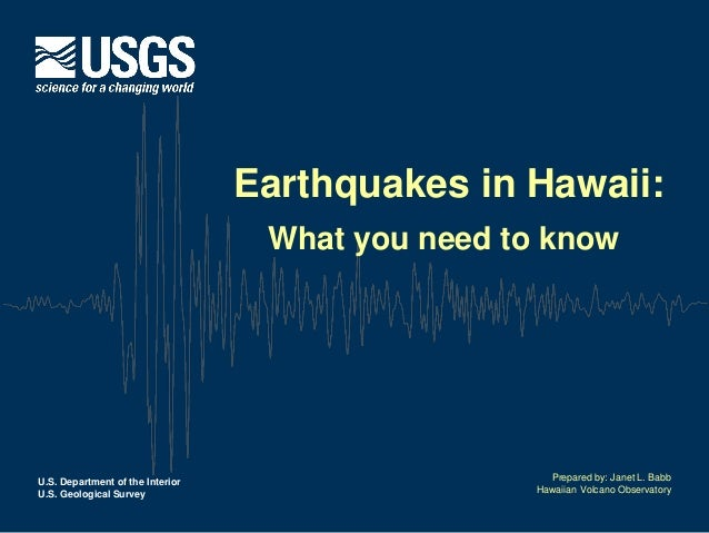U.S. Department of the Interior  U.S. Geological Survey  Earthquakes in Hawaii:  What you need to know  Prepared by: Janet...
