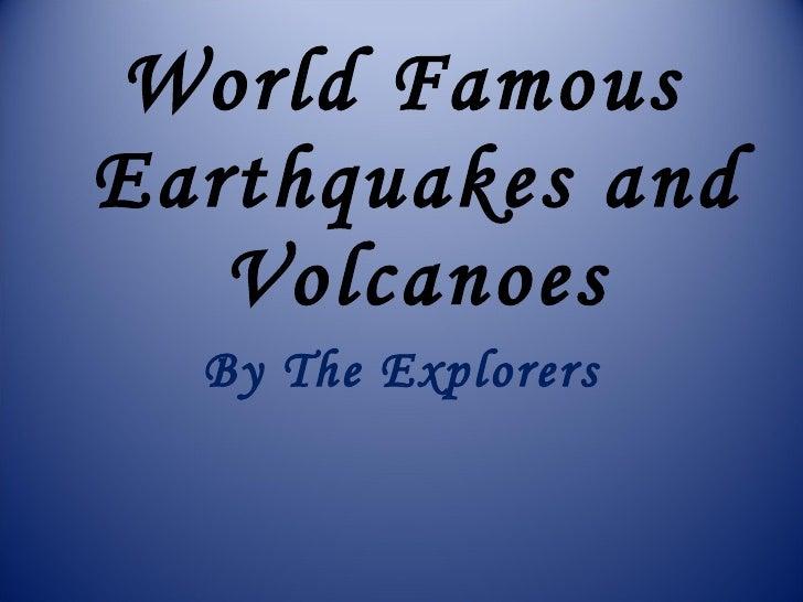 <ul><li>World Famous Earthquakes and Volcanoes </li></ul><ul><li>By The Explorers </li></ul>