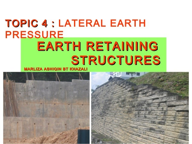 TOPIC 4 : LATERAL EARTHPRESSURE        EARTH RETAINING            STRUCTURES   MARLIZA ASHIQIN BT KHAZALI