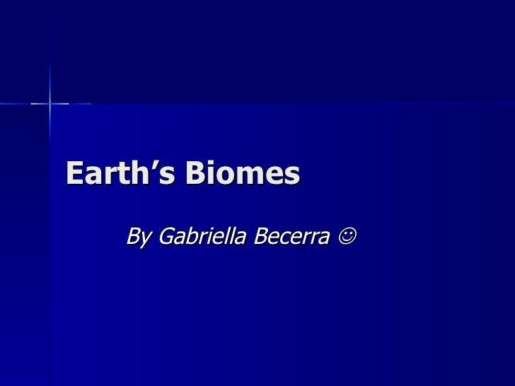 Earth's Biomes  By Gabriella Becerra  