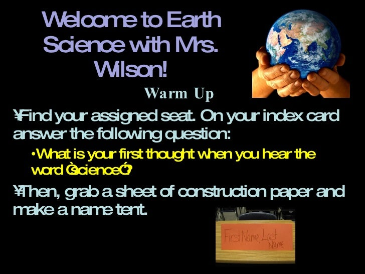 Welcome to Earth Science with Mrs. Wilson! <ul><li>Warm Up </li></ul><ul><li>Find your assigned seat. On your index card a...