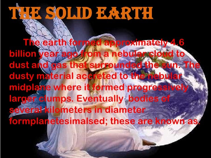 THE Solid EARTH    The earth formed approximately 4.6billion year ago from a nebular cloud todust and gas that surrounded ...