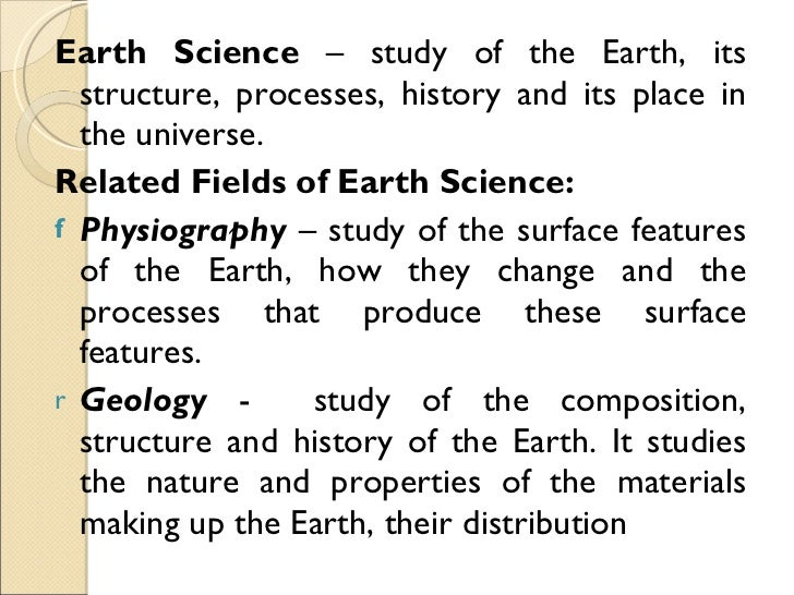 <ul><li>Earth Science  – study of the Earth, its structure, processes, history and its place in the universe. </li></ul><u...