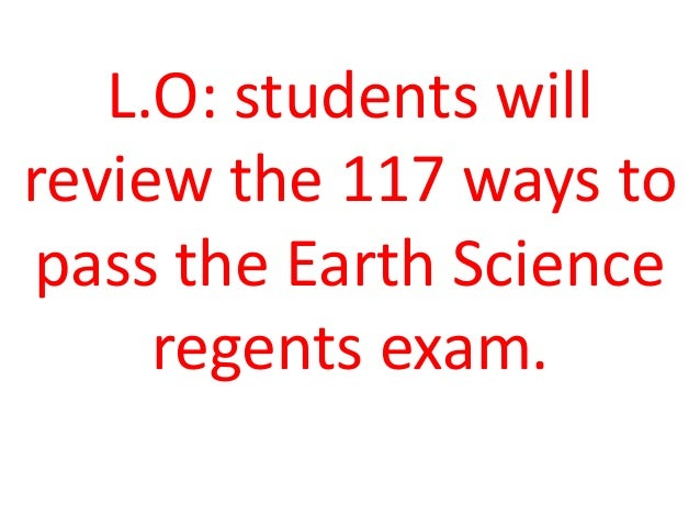 L.O: students willreview the 117 ways topass the Earth Scienceregents exam.