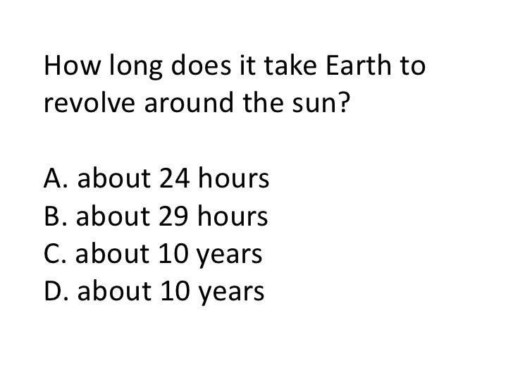 How long does it take Earth to revolve around the sun?A. about 24 hoursB. about 29 hoursC. about 10 years<br />
