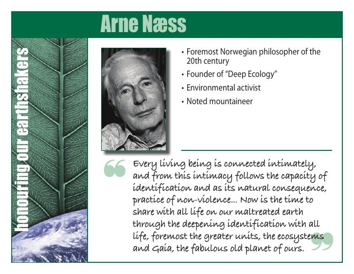 """arne naess deep ecology essay In 1973, norwegian philosopher and mountaineer arne naess introduced the phrase """"deep ecology"""" to environmental literature environmentalism had emerged as a popular grassroots political movement in the 1960s with the publication of rachel carson's book silent spring."""
