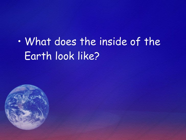 <ul><li>What does the inside of the Earth look like? </li></ul>