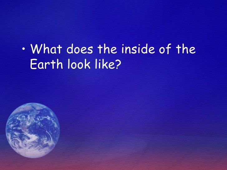 • What does the inside of the   Earth look like?
