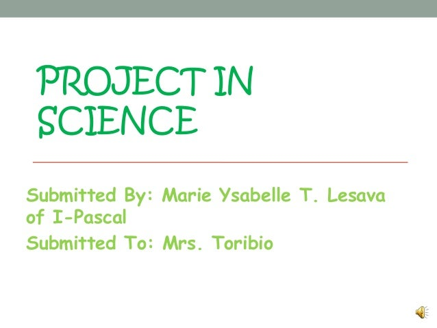 PROJECT IN SCIENCESubmitted By: Marie Ysabelle T. Lesavaof I-PascalSubmitted To: Mrs. Toribio