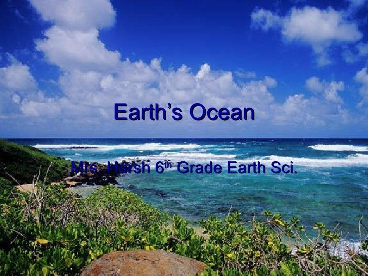 Earth's Ocean Mrs. Harsh 6 th  Grade Earth Sci.