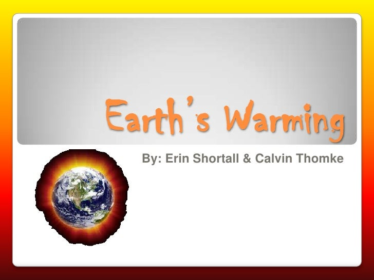 Earth's Warming<br />By: Erin Shortall & Calvin Thomke<br />