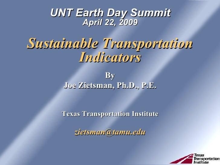 UNT Earth Day Summit April 22, 2009 Sustainable Transportation Indicators <ul><li>By </li></ul><ul><li>Joe Zietsman, Ph.D....