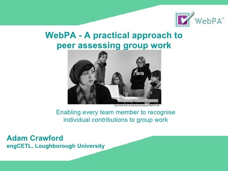 WebPA - A practical approach to  peer assessing group work Enabling every team member to recognise individual contribution...