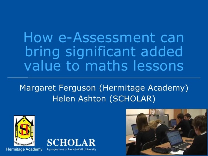 How e-Assessment can bring significant added value to maths lessons<br />Margaret Ferguson (Hermitage Academy)<br />Helen ...