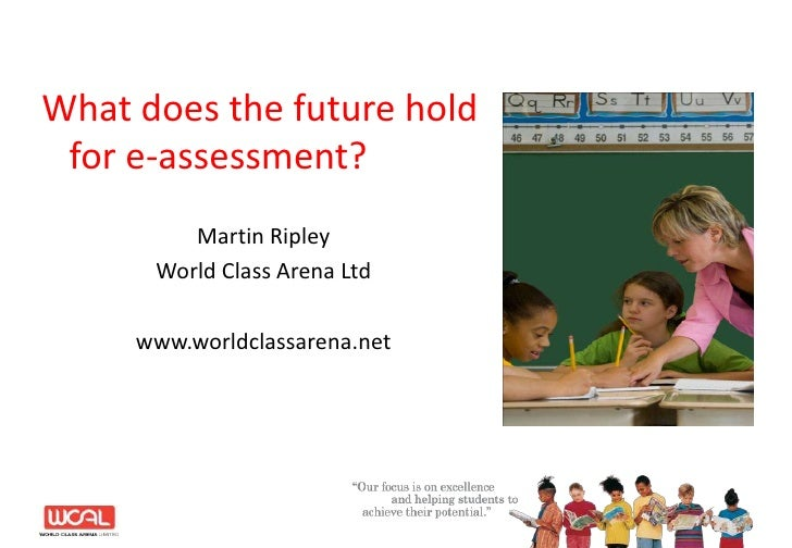 What does the future hold for e-assessment?<br />Martin Ripley<br />World Class Arena Ltd<br />www.worldclassarena.net<br />