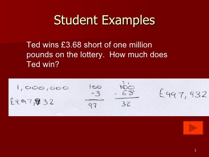 Student Examples Ted wins £3.68 short of one million pounds on the lottery.  How much does Ted win?