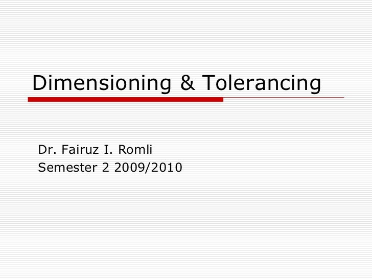 Dimensioning & Tolerancing<br />Dr. Fairuz I. Romli<br />Semester 2 2009/2010<br />
