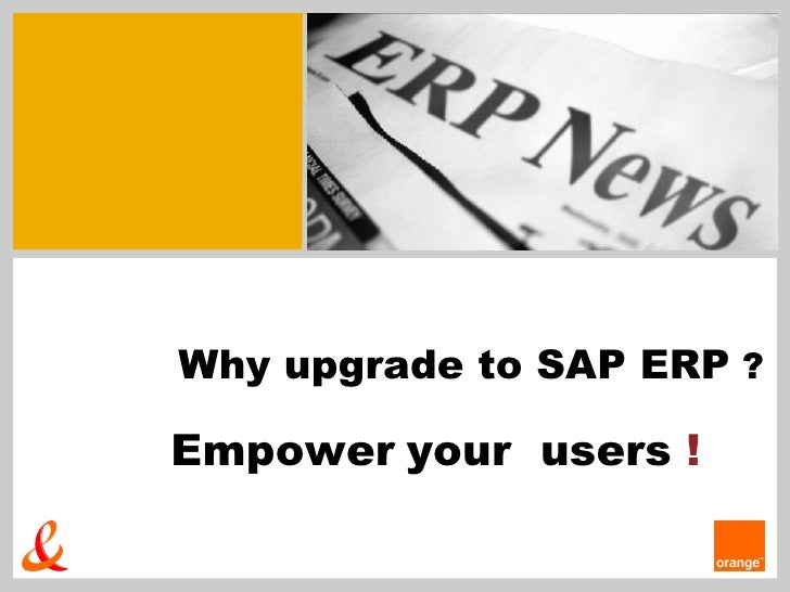 Why upgrade to SAP ERP  ? Empower   your  users  !