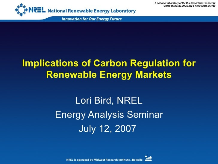 Implications of Carbon Regulation for Renewable Energy Markets Lori Bird, NREL Energy Analysis Seminar July 12, 2007