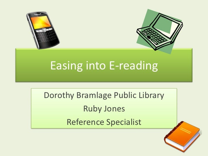 Easing into E-reading<br />Dorothy Bramlage Public Library<br />Ruby Jones<br />Reference Specialist<br />