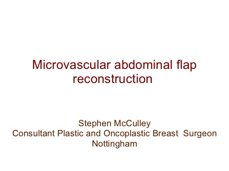 Microvascular abdominal flap reconstruction  Stephen McCulley Consultant Plastic and Oncoplastic Breast  Surgeon Nottingham