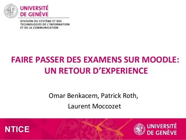 Omar Benkacem, Patrick Roth, Laurent Moccozet FAIRE PASSER DES EXAMENS SUR MOODLE: UN RETOUR D'EXPERIENCE NTICE