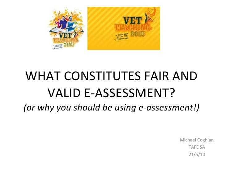 WHAT CONSTITUTES FAIR AND VALID E-ASSESSMENT? (or why you should be using e-assessment!) Michael Coghlan TAFE SA 21/5/10